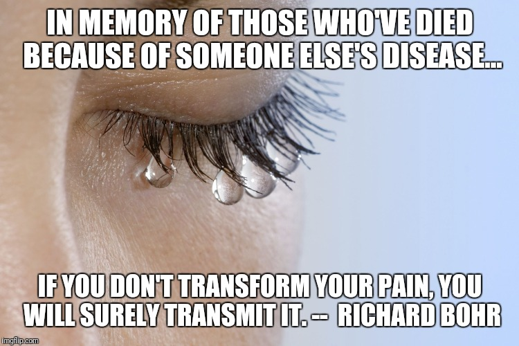 crying pain | IN MEMORY OF THOSE WHO'VE DIED BECAUSE OF SOMEONE ELSE'S DISEASE... IF YOU DON'T TRANSFORM YOUR PAIN, YOU WILL SURELY TRANSMIT IT. --  RICHA | image tagged in crying pain | made w/ Imgflip meme maker