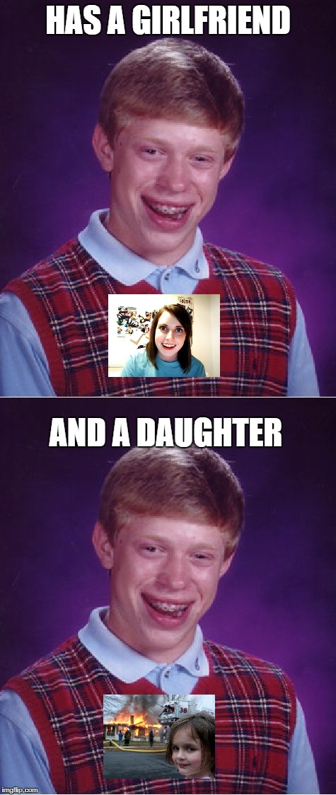 Bad luck x 2 | HAS A GIRLFRIEND AND A DAUGHTER | image tagged in bad luck brian,disaster girl,memes,overly attached girlfriend | made w/ Imgflip meme maker