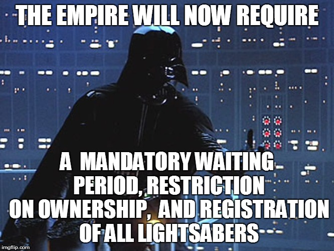 THE EMPIRE WILL NOW REQUIRE A  MANDATORY WAITING PERIOD, RESTRICTION ON OWNERSHIP,  AND REGISTRATION OF ALL LIGHTSABERS | made w/ Imgflip meme maker