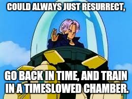 COULD ALWAYS JUST RESURRECT, GO BACK IN TIME, AND TRAIN IN A TIMESLOWED CHAMBER. | made w/ Imgflip meme maker