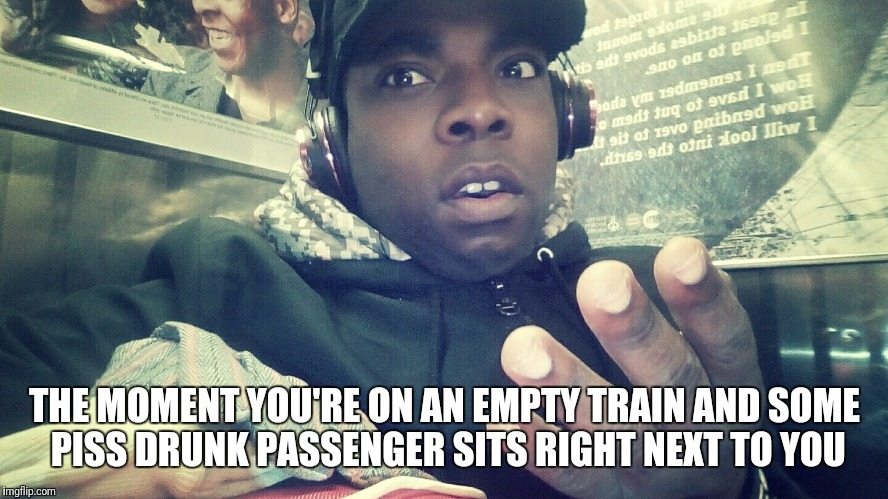 THE MOMENT YOU'RE ON AN EMPTY TRAIN AND SOME PISS DRUNK PASSENGER SITS RIGHT NEXT TO YOU | image tagged in nycsdarkrailfan- bruh | made w/ Imgflip meme maker