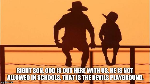 Cowboy father and son | RIGHT SON, GOD IS OUT HERE WITH US, HE IS NOT ALLOWED IN SCHOOLS, THAT IS THE DEVILS PLAYGROUND. | image tagged in cowboy father and son | made w/ Imgflip meme maker