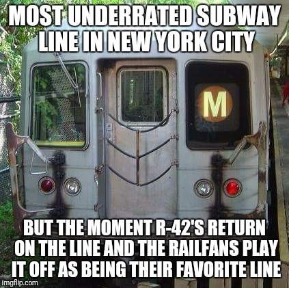 MOST UNDERRATED SUBWAY LINE IN NEW YORK CITY BUT THE MOMENT R-42'S RETURN ON THE LINE AND THE RAILFANS PLAY IT OFF AS BEING THEIR FAVORITE L | image tagged in m train | made w/ Imgflip meme maker