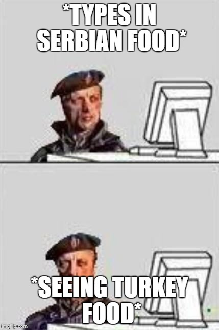 *TYPES IN SERBIAN FOOD* *SEEING TURKEY FOOD* | image tagged in remove kebab pc | made w/ Imgflip meme maker