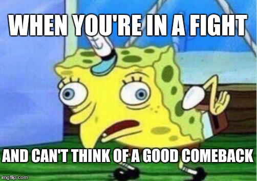 Mocking Spongebob Meme | WHEN YOU'RE IN A FIGHT AND CAN'T THINK OF A GOOD COMEBACK | image tagged in memes,mocking spongebob | made w/ Imgflip meme maker