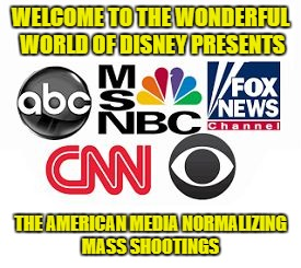 Media Lies |  WELCOME TO THE WONDERFUL WORLD OF DISNEY PRESENTS; THE AMERICAN MEDIA NORMALIZING MASS SHOOTINGS | image tagged in media lies | made w/ Imgflip meme maker