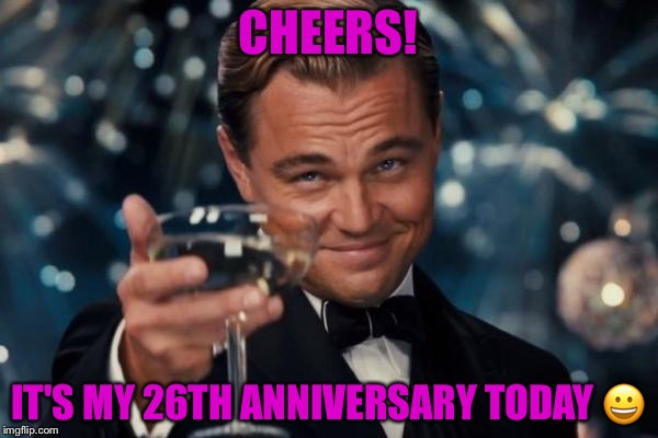 Leonardo Dicaprio Cheers Meme | CHEERS! IT'S MY 26TH ANNIVERSARY TODAY  | image tagged in memes,leonardo dicaprio cheers | made w/ Imgflip meme maker