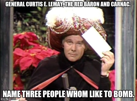 GENERAL CURTIS E. LEMAY, THE RED BARON AND CARNAC. NAME THREE PEOPLE WHOM LIKE TO BOMB. | image tagged in carnac | made w/ Imgflip meme maker