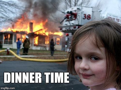 Disaster Girl Meme | DINNER TIME | image tagged in memes,disaster girl | made w/ Imgflip meme maker