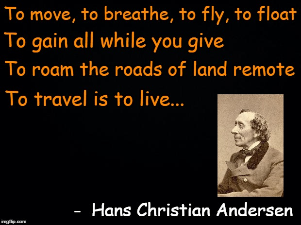 A Hans Christian Andersen quote. Fairy Tale Week, a socrates & Red Riding Hood event, Feb 12-19. ʕ•́ᴥ•̀ʔっ | To move, to breathe, to fly, to float -  Hans Christian Andersen To gain all while you give To roam the roads of land remote To travel is to | image tagged in black background,memes,quotes,inspirational quote,hans christian andersen,fairy tale week | made w/ Imgflip meme maker
