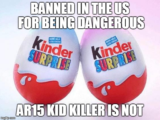 Can I have a Kinder Egg with my assault rifle? | BANNED IN THE US FOR BEING DANGEROUS AR15 KID KILLER IS NOT | image tagged in guns | made w/ Imgflip meme maker