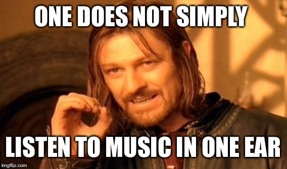 One Does Not Simply Meme | ONE DOES NOT SIMPLY LISTEN TO MUSIC IN ONE EAR | image tagged in memes,one does not simply | made w/ Imgflip meme maker