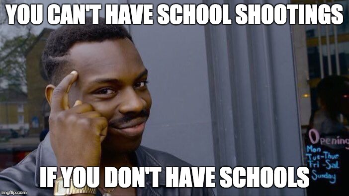 Roll Safe Think About It Meme | YOU CAN'T HAVE SCHOOL SHOOTINGS IF YOU DON'T HAVE SCHOOLS | image tagged in memes,roll safe think about it | made w/ Imgflip meme maker
