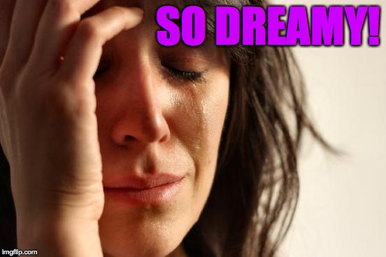 First World Problems Meme | SO DREAMY! | image tagged in memes,first world problems | made w/ Imgflip meme maker