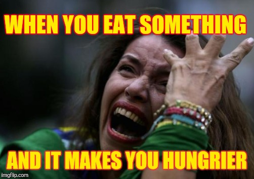WHEN YOU EAT SOMETHING AND IT MAKES YOU HUNGRIER | made w/ Imgflip meme maker