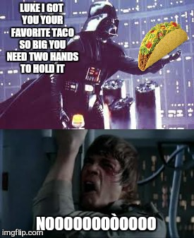 Extra spicy  | LUKE I GOT YOU YOUR FAVORITE TACO SO BIG YOU NEED TWO HANDS TO HOLD IT NOOOOOOOÒOOOO | image tagged in memes,taco tuesday,star wars no,nooooooooo | made w/ Imgflip meme maker