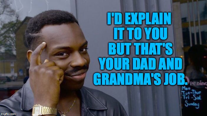 Roll Safe Think About It Meme | I'D EXPLAIN IT TO YOU BUT THAT'S YOUR DAD AND GRANDMA'S JOB. | image tagged in memes,roll safe think about it | made w/ Imgflip meme maker