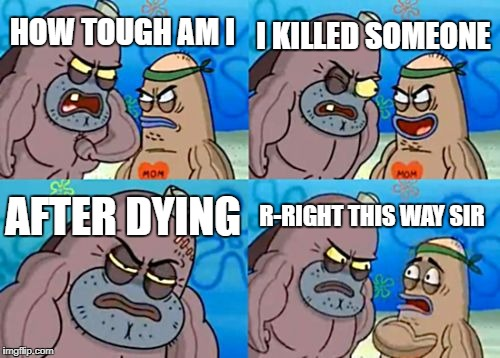 How Tough Are You Meme | HOW TOUGH AM I I KILLED SOMEONE AFTER DYING R-RIGHT THIS WAY SIR | image tagged in memes,how tough are you | made w/ Imgflip meme maker