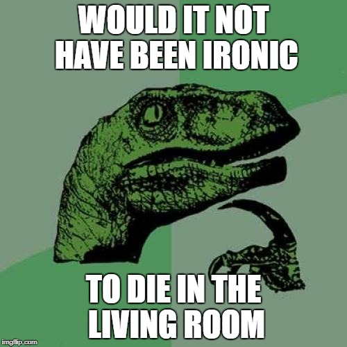 Philosoraptor Meme | WOULD IT NOT HAVE BEEN IRONIC TO DIE IN THE LIVING ROOM | image tagged in memes,philosoraptor | made w/ Imgflip meme maker