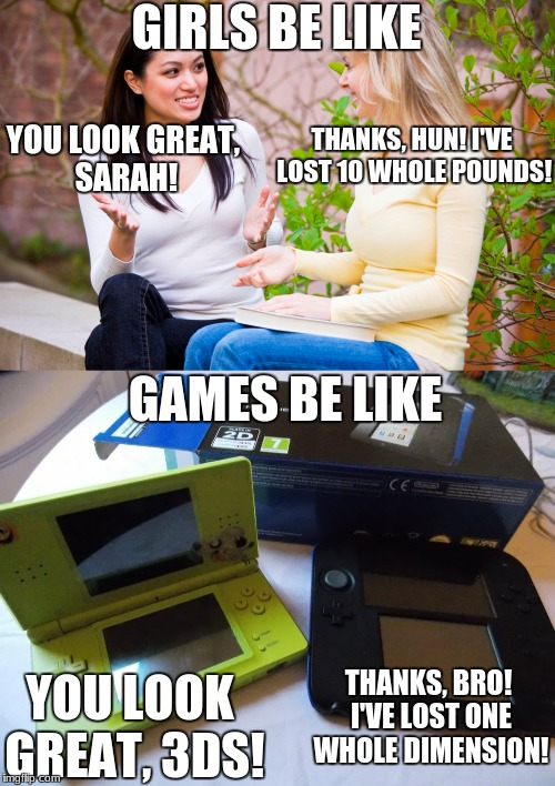 Know the difference. | GIRLS BE LIKE YOU LOOK GREAT, SARAH! THANKS, HUN! I'VE LOST 10 WHOLE POUNDS! GAMES BE LIKE YOU LOOK GREAT, 3DS! THANKS, BRO! I'VE LOST ONE W | image tagged in 2ds | made w/ Imgflip meme maker