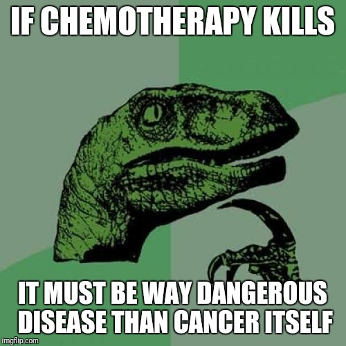 Chemotherapy | IF CHEMOTHERAPY KILLS IT MUST BE WAY DANGEROUS DISEASE THAN CANCER ITSELF | image tagged in memes,philosoraptor,medicine,irony | made w/ Imgflip meme maker