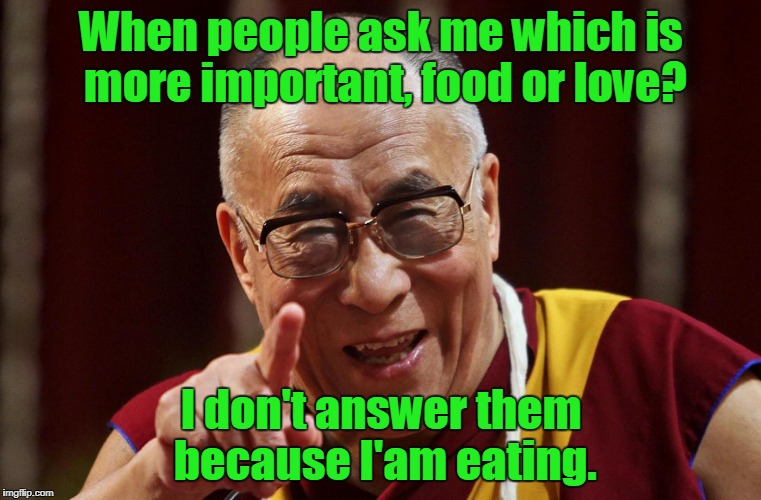 When people ask me which is more important, food or love? I don't answer them because I'am eating. | image tagged in dalai lama | made w/ Imgflip meme maker