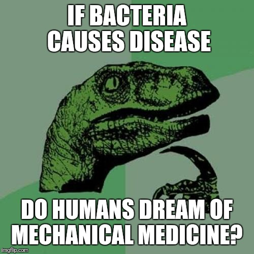 Do humans dream of mechanical medicine?  | IF BACTERIA CAUSES DISEASE DO HUMANS DREAM OF MECHANICAL MEDICINE? | image tagged in memes,philosoraptor,medicine | made w/ Imgflip meme maker