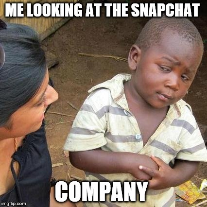Third World Skeptical Kid Meme | ME LOOKING AT THE SNAPCHAT COMPANY | image tagged in memes,third world skeptical kid | made w/ Imgflip meme maker