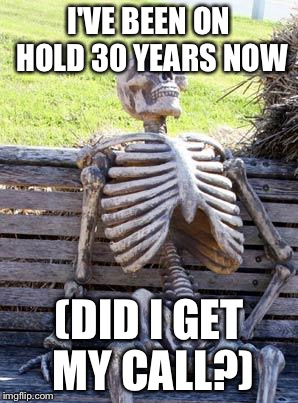 Waiting Skeleton Meme | I'VE BEEN ON HOLD 30 YEARS NOW (DID I GET MY CALL?) | image tagged in memes,waiting skeleton | made w/ Imgflip meme maker