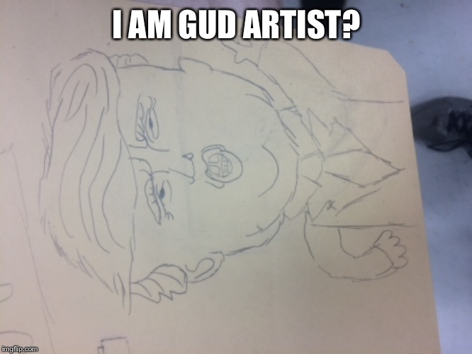 Gud Art | I AM GUD ARTIST? | image tagged in art,trump,memes,funny,dank,politics | made w/ Imgflip meme maker