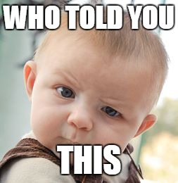 Skeptical Baby Meme | WHO TOLD YOU THIS | image tagged in memes,skeptical baby | made w/ Imgflip meme maker