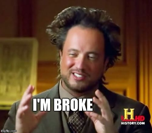 Ancient Aliens Meme | I'M BROKE | image tagged in memes,ancient aliens | made w/ Imgflip meme maker