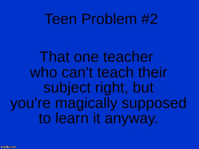 Teen Problem #2 That one teacher who can't teach their subject right, but you're magically supposed to learn it anyway. | image tagged in jeopardy blank | made w/ Imgflip meme maker