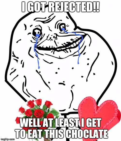 Valentine Forever Alone | I GOT REJECTED!! WELL AT LEAST I GET TO EAT THIS CHOCLATE | image tagged in valentine forever alone | made w/ Imgflip meme maker