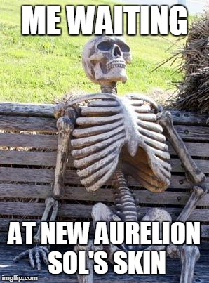 Waiting Skeleton Meme | ME WAITING AT NEW AURELION SOL'S SKIN | image tagged in memes,waiting skeleton | made w/ Imgflip meme maker