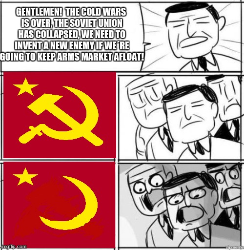 New Enemy | GENTLEMEN!  THE COLD WARS IS OVER, THE SOVIET UNION HAS COLLAPSED, WE NEED TO INVENT A NEW ENEMY IF WE´RE GOING TO KEEP ARMS MARKET AFLOAT! | image tagged in alright gentlemen we need a new idea meme,cold war,islam,flag,soviet russia,memes | made w/ Imgflip meme maker