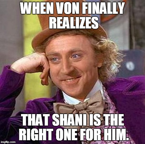 Creepy Condescending Wonka Meme | WHEN VON FINALLY REALIZES THAT SHANI IS THE RIGHT ONE FOR HIM. | image tagged in memes,creepy condescending wonka | made w/ Imgflip meme maker
