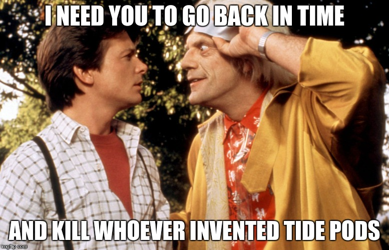 doc brown end the tide pods | I NEED YOU TO GO BACK IN TIME AND KILL WHOEVER INVENTED TIDE PODS | image tagged in back to the future,doc brown,tide pod | made w/ Imgflip meme maker