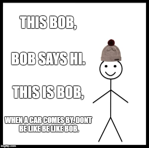 Be Like Bill Meme | THIS BOB, BOB SAYS HI. THIS IS BOB, WHEN A CAR COMES BY. DONT BE LIKE BE LIKE BOB. | image tagged in memes,be like bill | made w/ Imgflip meme maker