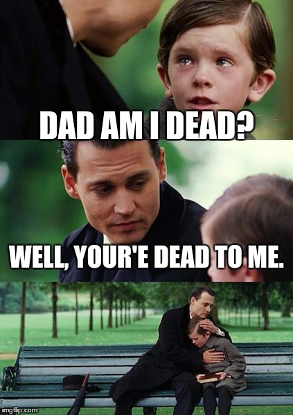 Finding Neverland Meme | DAD AM I DEAD? WELL, YOUR'E DEAD TO ME. | image tagged in memes,finding neverland | made w/ Imgflip meme maker