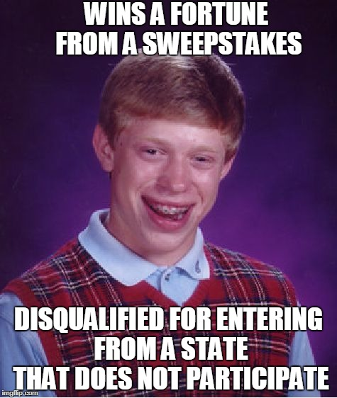 Read the fine print! | WINS A FORTUNE FROM A SWEEPSTAKES DISQUALIFIED FOR ENTERING FROM A STATE THAT DOES NOT PARTICIPATE | image tagged in memes,bad luck brian,sweepstakes,fine print | made w/ Imgflip meme maker
