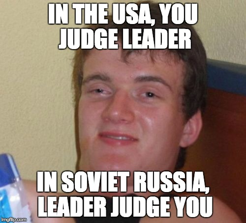 so true... | IN THE USA, YOU JUDGE LEADER IN SOVIET RUSSIA, LEADER JUDGE YOU | image tagged in memes,10 guy,in soviet russia | made w/ Imgflip meme maker