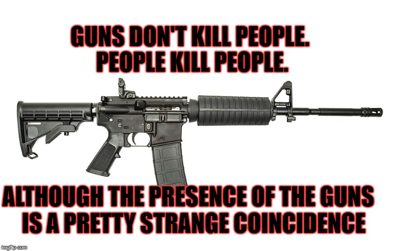 coincidence? | GUNS DON'T KILL PEOPLE. PEOPLE KILL PEOPLE. IS A PRETTY STRANGE COINCIDENCE ALTHOUGH THE PRESENCE OF THE GUNS | image tagged in guns | made w/ Imgflip meme maker