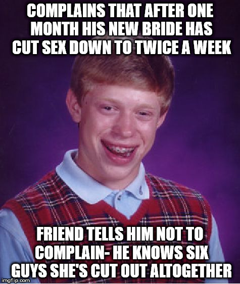 Bad Luck Brian Meme | COMPLAINS THAT AFTER ONE MONTH HIS NEW BRIDE HAS CUT SEX DOWN TO TWICE A WEEK FRIEND TELLS HIM NOT TO COMPLAIN- HE KNOWS SIX GUYS SHE'S CUT  | image tagged in memes,bad luck brian | made w/ Imgflip meme maker