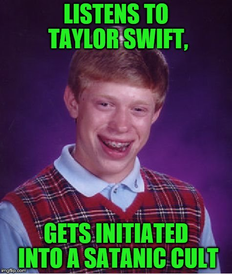 Bad Luck Brian Meme | LISTENS TO TAYLOR SWIFT, GETS INITIATED INTO A SATANIC CULT | image tagged in memes,bad luck brian | made w/ Imgflip meme maker