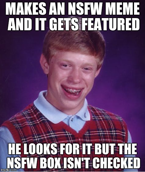 Sadness | MAKES AN NSFW MEME AND IT GETS FEATURED HE LOOKS FOR IT BUT THE NSFW BOX ISN'T CHECKED | image tagged in memes,bad luck brian,nsfw,funny,depression,stupidity | made w/ Imgflip meme maker