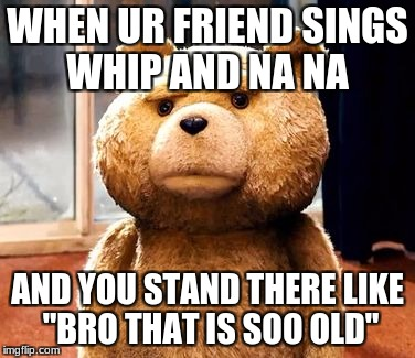 "TED Meme | WHEN UR FRIEND SINGS WHIP AND NA NA AND YOU STAND THERE LIKE ""BRO THAT IS SOO OLD"" 