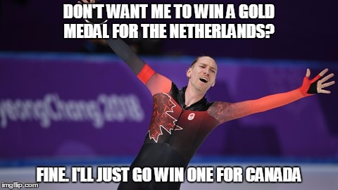 DON'T WANT ME TO WIN A GOLD MEDAL FOR THE NETHERLANDS? FINE. I'LL JUST GO WIN ONE FOR CANADA | image tagged in olympics,pyeongchang olympics,canada | made w/ Imgflip meme maker