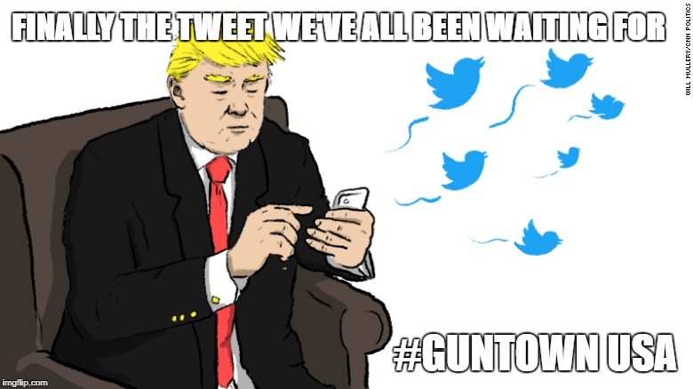 finally the tweet we've all been waiting for |  FINALLY THE TWEET WE'VE ALL BEEN WAITING FOR; #GUNTOWN USA | image tagged in donald trump | made w/ Imgflip meme maker