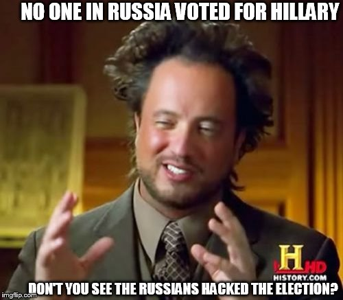Hillary  lost because  well  because  America  voted  more for her  opponent   | NO ONE IN RUSSIA VOTED FOR HILLARY DON'T YOU SEE THE RUSSIANS HACKED THE ELECTION? | image tagged in memes,ancient aliens,ugly hillary clinton,2016 election,trump russia collusion,clinton election garbage  hype | made w/ Imgflip meme maker